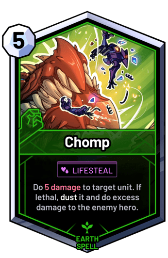 Chomp - Do 5 damage to target unit. If lethal, dust it and do excess damage to the enemy hero.