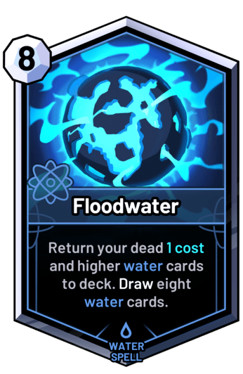 Floodwater - Return your dead 1 cost and higher water cards  to deck. Draw eight water cards.
