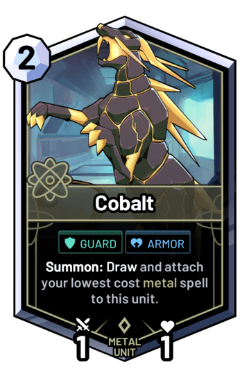 Cobalt - Summon: Draw and attach your lowest cost metal spell to this unit.