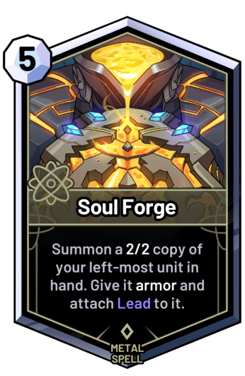 Soul Forge - Summon a 2/2 copy of your left-most unit in hand. Give it armor and attach Lead to it.