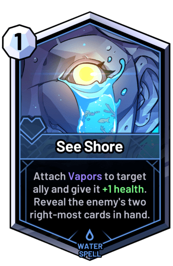 See Shore - Attach Vapors to target ally and give it +1 health. Reveal the enemy's two right-most cards in hand.