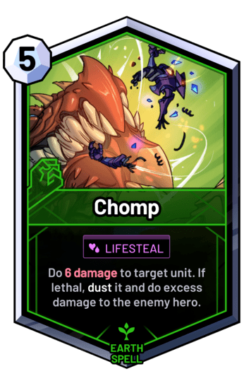 Chomp - Do 6damage to target unit. If lethal, dust it and do excess damage to the enemy hero.
